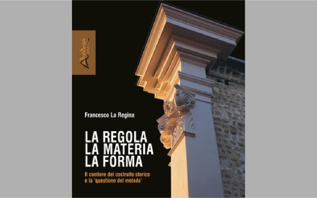 LA REGOLA, LA MATERIA, LA FORMA. Il cantiere del costruito storico e la 'questione del metodo'